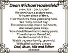 Dean Michael Hadenfeldt 491983 - 26112007 We only have a picture now, A frozen piece of time, How much we miss you being here, We really cannot say, The ache is deep inside our hearts, And never goes away. You should have had so many years, To watch your life unfold ...