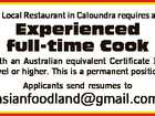 A Local Restaurant in Caloundra requires an Experienced full-time Cook with an Australian equivalent Certificate III level or higher. This is a permanent position. Applicants send resumes to asianfoodland@gmail.com