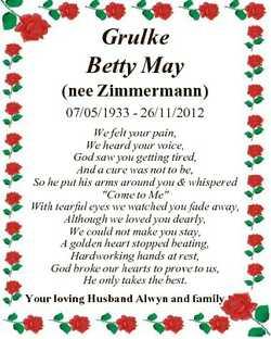 Grulke Betty May (nee Zimmermann) 07/05/1933 - 26/11/2012 We felt your pain, We heard your voice, Go...