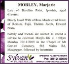 MORLEY, Marjorie Late of Barellan Point, Ipswich, aged 61years. Dearly loved Wife of Ron. Much loved Sister of Romina Fujii, Thelma Jacob, Edward Nona. Family and friends are invited to attend a service to celebrate Marji's life at 1:00pm Monday 30/11/2015 in the Chapel of Mt ...