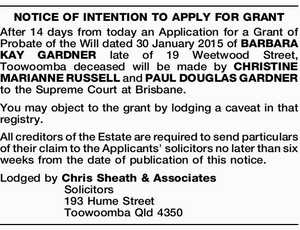 After 14 days from today an Application for a Grant of Probate of the Will dated 30 January 2015 of BARBARA KAY GARDNER late of 19 Weetwood Street, Toowoomba deceased will be made by CHRISTINE MARIANNE RUSSELL and PAUL DOUGLAS GARDNER to the Supreme Court at Brisbane. You may object ...