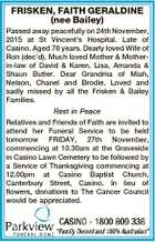FRISKEN, FAITH GERALDINE (nee Bailey) Passed away peacefully on 24th November, 2015 at St Vincent's Hospital. Late of Casino. Aged 78 years. Dearly loved Wife of Ron (dec'd). Much loved Mother & Motherin-law of David & Karen, Lisa, Amanda & Shaun Butler. Dear Grandma of Miah, Nelson, Chanel and Brodie. Loved ...