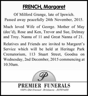 FRENCH, Margaret Of Milford Grange, late of Ipswich. Passed away peacefully 24th November, 2015. Much loved Wife of George. Mother of May (dec'd), Rose and Ken, Trevor and Sue, Delmay and Troy. Nanna of 11 and Great Nanna of 21. Relatives and Friends are invited to Margaret's Service ...