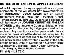 After 14 days from today an application for a grant of probate of the Will dated 12th November 2014 of MARGARET JOAN ADAM late of Torbay Retirement Village, Villa 305 Tavistock Court, Tavistock Street, Torquay, Queensland deceased will be made by JOANNE CHRISTINE McLEAN STORER to the Supreme Court at ...