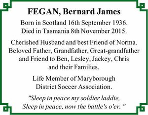 """Born in Scotland 16th September 1936. Died in Tasmania 8th November 2015.   Cherished Husband and best Friend of Norma. Beloved Father, Grandfather, Great-grandfather and Friend to Ben, Lesley, Jackey, Chris and their Families.   Life Member of Maryborough District Soccer Association.   """"Sleep in peace my soldier laddie, Sleep in peace, now ..."""