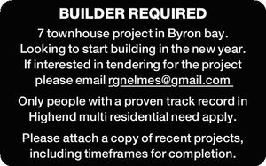 BUILDER REQUIRED 7 townhouse project in Byron bay. Looking to start building in the new year. If interested in tendering for the project please email rgnelmes@gmail.com Only people with a proven track record in Highend multi residential need apply. Please attach a copy of recent projects, including timeframes ...