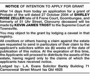 NOTICE OF INTENTION TO APPLY FOR GRANT After 14 days from today an application for a grant of Probate of the will dated 27 October 2004 of SHIRLEY ROSE ZELLER late of 8 Frene Court, Goombungee, and formerly of 51 Uhr Street, Cloncurry deceased will be made by KEVIN JAMES ...
