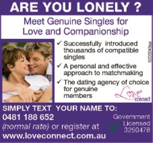 Meet Genuine Singles for Love and Companionship   • Successfully introduced thousands of compatible singles   • A personal and effective approach to matchmaking   • The dating agency of choice for genuine members   Simply text your name to: 0481 188 652   (normal rate) or register at   www.loveconnect.com.au   Gov Lic. 3250478