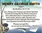 "HENRY GEORGE SMITH ""Sam"" 30.09.28 to 12.11.15 Jan, Rusty and Tereasa and their families would sincerely like to thank everyone who attended Sam's farewell service, sent cards, phone calls, flowers etc. Special thanks to the Gympie Nursing Centre and Gympie Funeral Services staff. Please accept ..."