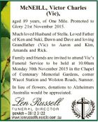 McNEILL, Victor Charles (Vic), aged 89 years, of One Mile. Promoted to Glory 21st November 2015. Much loved Husband of Stella. Loved Father of Ken and Suki, Dawn and Dave and loving Grandfather (Vic) to Aaron and Kim, Amanda and Rick. Family and friends are invited to attend Vic's ...