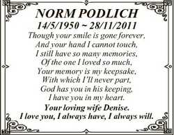 NORM PODLICH 14/5/1950  28/11/2011 Though your smile is gone forever, And your hand I cannot touch,...
