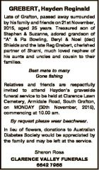 "GREBERT, Hayden Reginald Late of Grafton, passed away surrounded by his family and friends on 21st November, 2015, aged 25 years. Treasured son of Stephen & Suzanne, adored grandson of ""A"" & Pa Bowling, Beryl & Noel (dec) Shields and the late Reg Grebert, cherished partner of Sharni, much loved nephew of his ..."