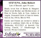 STEVENS, John Robert Late of Brassall, aged 50 years. Dearly loved Son of Bernie & Margaret. Much loved Brother and Brother-in-law of Peter & Nicole, Sally & Tom, Andrew & Angela. Treasured Uncle of Sam & Jaimie, Sara & Zac, Olivia, Ben & Will. Family and Friends are invited to attend a service to celebrate John's ...