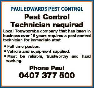 PAUL EDWARDS PEST CONTROL   Pest Control Technician required   Local Toowoomba company that has been in business over 15 years requires a pest control technician for immediate start.   * Full time postion.   * Vehicle and equipment supplied.   * Must be reliable, trustworthy and hard working.   Phone Paul 0407 377 500