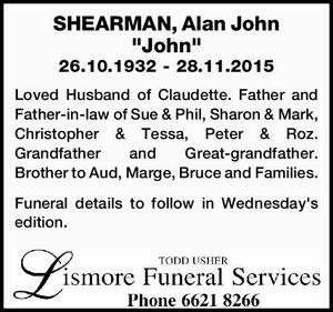 """SHEARMAN, Alan John """"John""""   26.10.1932 - 28.11.2015   Loved Husband of Claudette. Father and Father-in-law of Sue & Phil, Sharon & Mark, Christopher & Tessa, Peter & Roz. Grandfather and Great-grandfather. Brother to Aud, Marge, Bruce and Families.   Funeral details to follow in Wednesday's edition."""