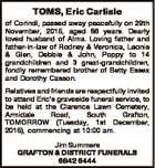 TOMS, Eric Carlisle of Corindi, passed away peacefully on 29th November, 2015, aged 86 years. Dearly loved husband of Alma. Loving father and father-in-law of Rodney & Veronica, Leonie & Glen, Debbie & John, Poppy to 14 grandchildren and 3 great-grandchildren, fondly remembered brother of Betty Essex and Dorothy Casson. Relatives and friends ...