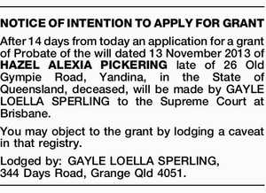 After 14 days from today an application for a grant of Probate of the will dated 13 November 2013 of HAZEL ALEXIA PICKERING late of 26 Old Gympie Road, Yandina, in the State of Queensland, deceased, will be made by GAYLE LOELLA SPERLING to the Supreme Court at Brisbane. You ...