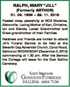 "RALPH, MARY ""JILL"" (Formerly ARTHUR) 01. 09. 1936  28. 11. 2015 Passed away peacefully at BCS Maranoa, Alstonville. Loving Mother of Ken, Christine, Ian and Glenda. Loved Grandmother and Great-grandmother of their Families. Relatives and Friends are invited to attend Jill's Funeral Service to be held at the Seventh ..."