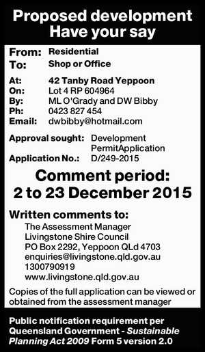 Proposed development Have your say From: Residential To: Shop or Office At: 42 Tanby Road Yeppoon On: Lot 4 RP 604964 By: ML O'Grady and DW Bibby Ph: 0423 827 454 Email: dwbibby@hotmail.comApproval sought: Development PermitApplication Application No.: D/249-2015 Comment period: 2 to 23 December 2015 ...