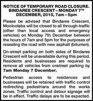 BINDAREE CRESCENT – MONDAY 7TH DECEMBER, 2015, 7am – 5pm   Please be advised that Bindaree Crescent, Mooloolaba will be closed to all through-traffic (other than local access and emergency vehicles) on Monday 7th December between the hours of 7am and 5pm for the purposes of resealing the road with new asphalt (bitumen ...