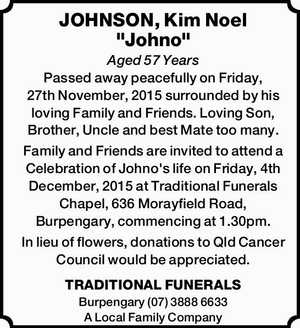 """JOHNSON, Kim Noel """"Johno"""" Aged 57 Years Passed away peacefully on Friday, 27th November, 2015 surrounded by his loving Family and Friends. Loving Son, Brother, Uncle and best Mate too many. Family and Friends are invited to attend a Celebration of Johno's life on Friday, 4th December, 2015 at ..."""