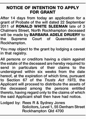 After 14 days from today an application for a grant of Probate of the will dated 22 September 2011 of RONALD WHITE SLEEMAN late of 3 Chalmers Street, North Rockhampton deceased will be made by BARBARA ADELE DRUERY to the Supreme Court of Queensland at Rockhampton. You may object to ...
