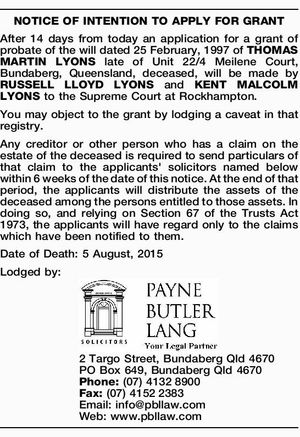 NOTICE OF INTENTION TO APPLY FOR GRANT After 14 days from today an application for a grant of probate of the will dated 25 February, 1997 of THOMAS MARTIN LYONS late of Unit 22/4 Meilene Court, Bundaberg, Queensland, deceased, will be made by RUSSELL LLOYD LYONS and KENT MALCOLM ...
