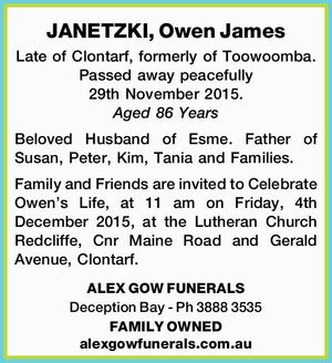 Late of Clontarf, formerly of Toowoomba. Passed away peacefully 29th November 2015. Aged 86 Years   Beloved Husband of Esme. Father of Susan, Peter, Kim, Tania and Families.   Family and Friends are invited to Celebrate Owen's Life, at 11 am on Friday, 4th December 2015, at the Lutheran Church Redcliffe ...