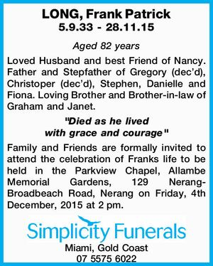 """LONG, Frank Patrick 5.9.33 - 28.11.15 Aged 82 years Loved Husband and best Friend of Nancy. Father and Stepfather of Gregory (dec'd), Christoper (dec'd), Stephen, Danielle and Fiona. Loving Brother and Brother-in-law of Graham and Janet. """"Died as he lived with grace and courage"""" Family ..."""
