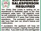 EXPERIENCED SALESPERSON REQUIRED Tom Grady Real Estate is looking for an experienced & dedicated agent to join their successful sales team. The Applicant must be self motivated, have a Real Estate licence and a MINIMUM of 2 years Real Estate sales experience. The successful applicant must also have their own car ...