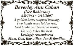 Beverley Ann Caban (Nee Robinson) 6/6/1964  2/12/2007 A golden heart stopped beating, Two hands were...