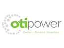 OTI Power is an Australian owned company, with our head office based in Queensland. Our core business is to reduce companies energy costs, combining industry knowledge with commercial, financial and regulatory expertise to help organisations maximise savings in today's energy and environmental markets. OTI Power is committed to seeing Australia being powered by the sun and for this to occur solar equipment must be affordable, of the best quality and easily accessed by homeowners, schools, community organisations and businesses.Delivering energy efficiency projects is our core business at OTI Power. We utilise your existing business systems and management processes where relevant, and offer innovative solutions that we know have succeeded elsewhere in your industry sector. We design systems that meet regulatory requirements and deliver valuable outcomes. Our approach with your business is to ensure the improvements made in energy efficiency are sustained for years to come.