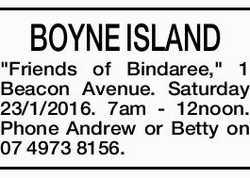 "BOYNE ISLAND ""Friends of Bindaree,"" 1 Beacon Avenue. Saturday 23/1/2016. 7am - 12noon...."
