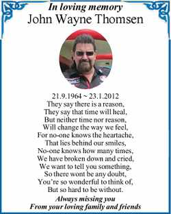 In loving memory John Wayne Thomsen 21.9.1964 ~ 23.1.2012 They say there is a reason, They say th...