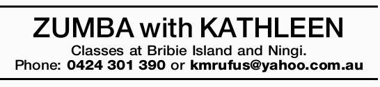 ZUMBA with KATHLEEN Classes at Bribie Island and Ningi. Phone: 0424301390 or kmrufus@yahoo.com.au...