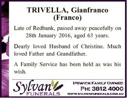 TRIVELLA, Gianfranco (Franco) Late of Redbank, passed away peacefully on 28th January 2016, aged 63...