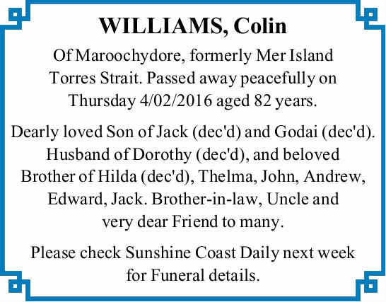 WILLIAMS, Colin   Of Maroochydore, formerly Mer Island Torres Strait. Passed away peacefully...