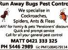 Run Away Bugs Pest Control `SAFE' for Family & pets `Pensioners' discounts Quick and prompt service Call for all your general pest control MATT 0421 333 325 PH 5446 2989 Lic PMT5004579114 6191060aa We specialise in Cockroaches, Spiders, Ants & Fleas