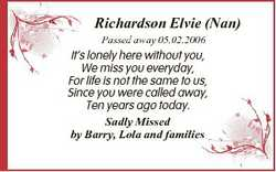 Richardson Elvie (Nan) Passed away 05.02.2006 It's lonely here without you, We miss you everyday...