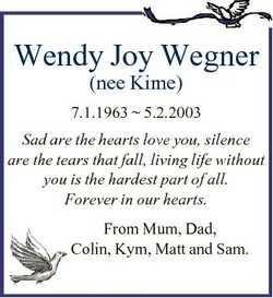 Wendy Joy Wegner (nee Kime) 7.1.1963  5.2.2003 Sad are the hearts love you, silence are the tears th...