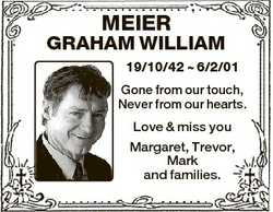MEIER GRAHAM WILLIAM 19/10/42  6/2/01 Gone from our touch, Never from our hearts. Love & miss yo...