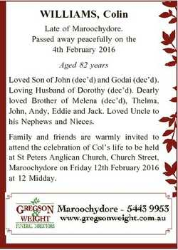 WILLIAMS, Colin Late of Maroochydore. Passed away peacefully on the 4th February 2016 Aged 82 years...