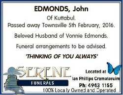 EDMONDS, John Of Kuttabul. Passed away Townsville 5th February, 2016. Beloved Husband of Vonnie Edmo...