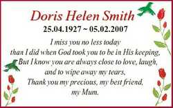 Doris Helen Smith 25.04.1927  05.02.2007 I miss you no less today than I did when God took you to be...