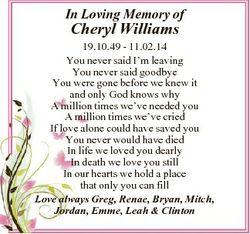 In Loving Memory of Cheryl Williams 19.10.49 - 11.02.14 You never said I'm leaving You never sai...