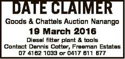 DATE CLAIMER Goods & Chattels Auction Nanango 19 March 2016 Diesel fitter plant & tools Cont...