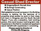 Casual Shed Erector  Kingaroy/South Burnett Area  Building/ Constructing  Casual Position Well established small company in the Building industry is looking for the services of a proactive shed erector to work in their close knit team in Kingaroy and the South Burnett Region. If you are a proactive, hard working ...