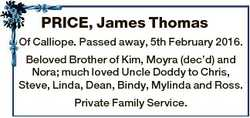 PRICE, James Thomas Of Calliope. Passed away, 5th February 2016. Beloved Brother of Kim, Moyra (dec&...