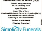 BARTHOLOMEW, Annie (Fay) Passed away peacefully on 7th February 2016 Aged 82 years Forever in our Hearts Privately Cremated Cairns 0437 495 561 6266768aa Loved Wife of John Cherished Mother of Carmel and Lynette (dec'd) And Mother -in-Law of Rodney Loved by all her Grandchildren