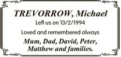 TREVORROW, Michael Left us on 13/2/1994 Loved and remembered always Mum, Dad, David, Peter, Matthew...